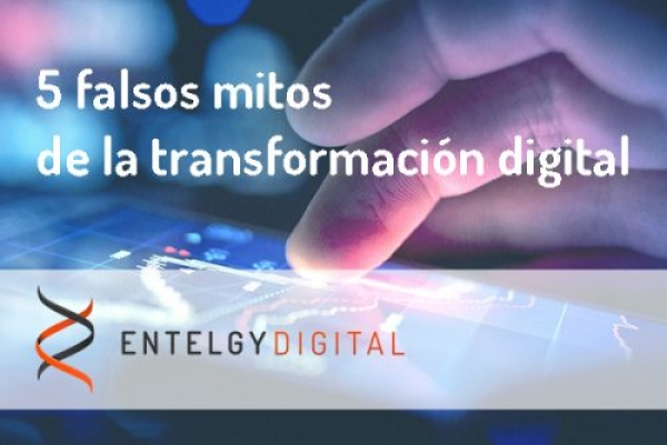 Entelgy Digital destaca los 5 falsos mitos de la transformación digital